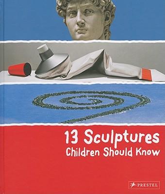 13 Sculptures Children Should Know By Wenzel, Angela